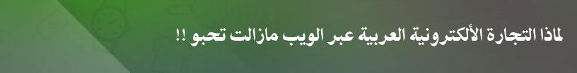 لماذا التجارة الألكترونية العربية عبر الويب مازالت تحبو !!